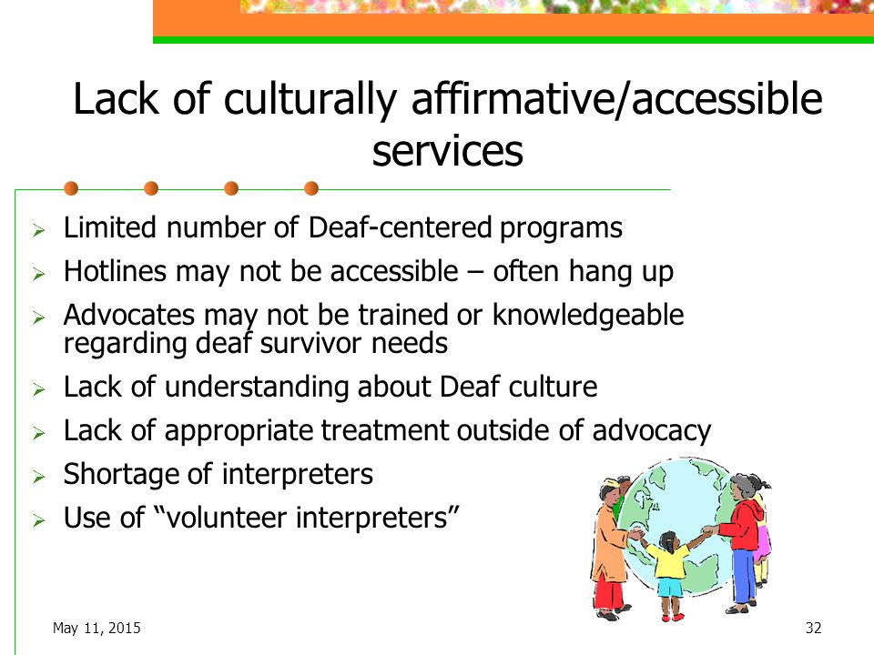 May 11, 201532 Lack of culturally affirmative/accessible services  Limited number of Deaf-centered programs  Hotlines may not be accessible – often
