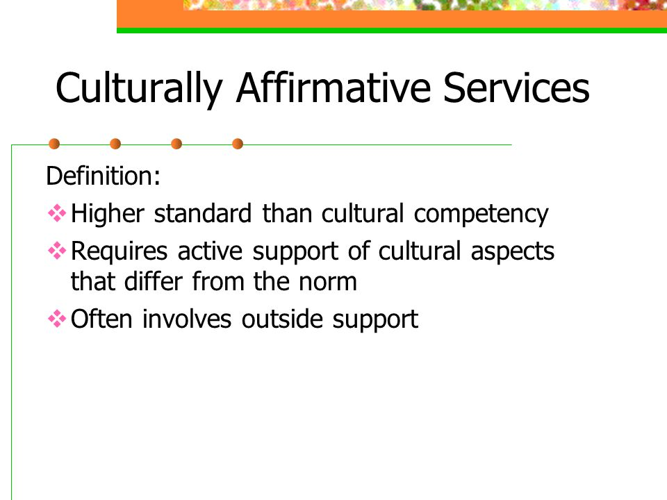 Culturally Affirmative Services Definition:  Higher standard than cultural competency  Requires active support of cultural aspects that differ from