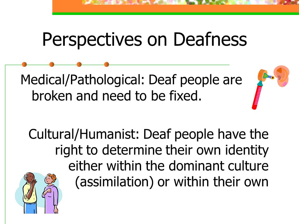 Perspectives on Deafness Medical/Pathological: Deaf people are broken and need to be fixed. Cultural/Humanist: Deaf people have the right to determine