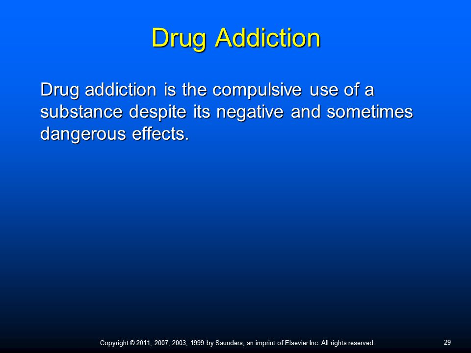 29 Copyright © 2011, 2007, 2003, 1999 by Saunders, an imprint of Elsevier Inc. All rights reserved. Drug Addiction Drug addiction is the compulsive us
