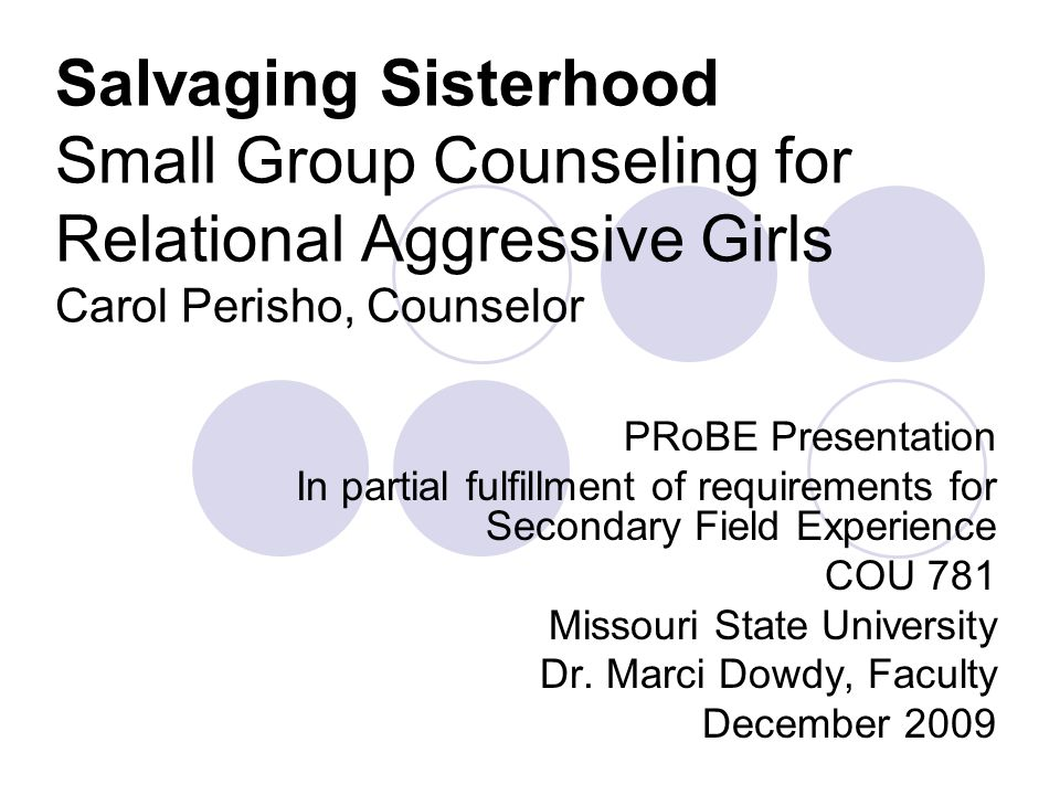 Salvaging Sisterhood Small Group Counseling for Relational Aggressive Girls Carol Perisho, Counselor PRoBE Presentation In partial fulfillment of requ