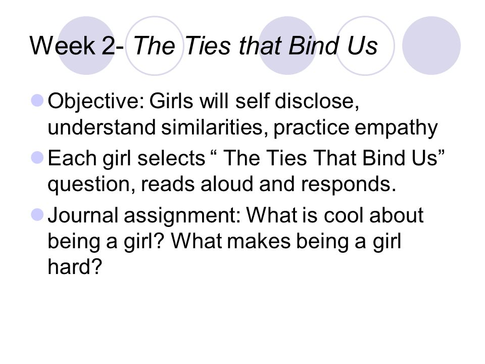 """Week 2- The Ties that Bind Us Objective: Girls will self disclose, understand similarities, practice empathy Each girl selects """" The Ties That Bind Us"""