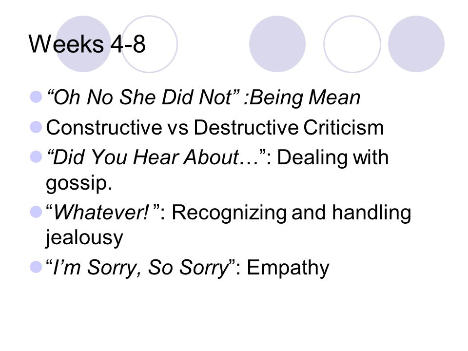 """Weeks 4-8 """"Oh No She Did Not"""" :Being Mean Constructive vs Destructive Criticism """"Did You Hear About…"""": Dealing with gossip. """"Whatever! """": Recognizing"""