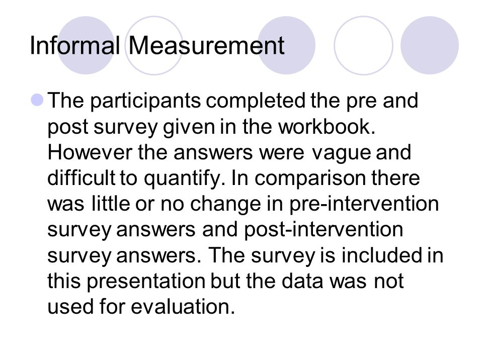Informal Measurement The participants completed the pre and post survey given in the workbook. However the answers were vague and difficult to quantif
