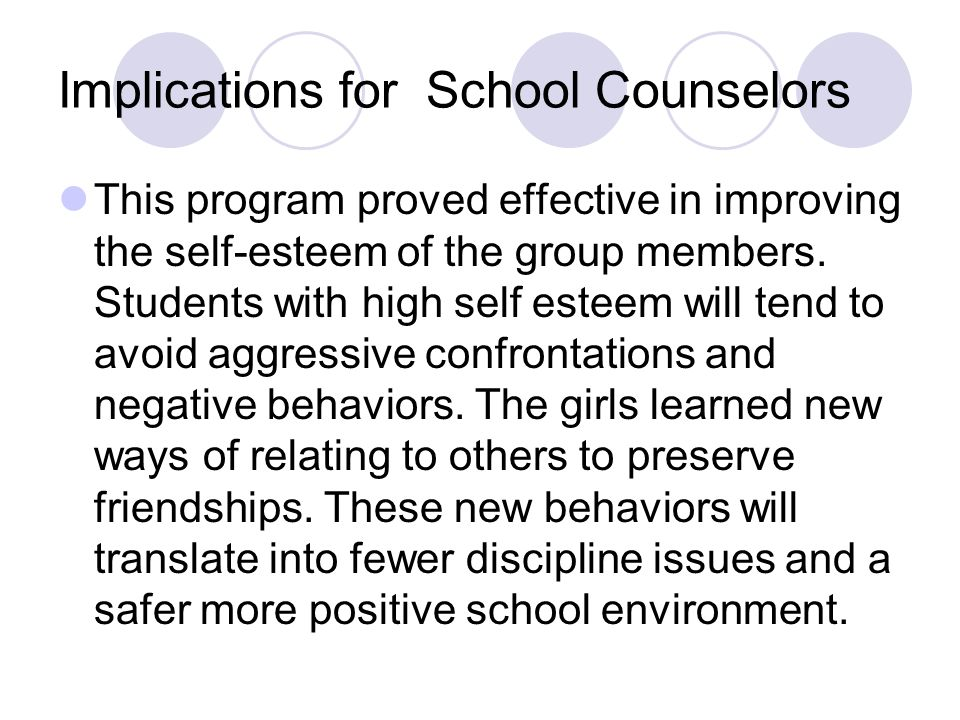 Implications for School Counselors This program proved effective in improving the self-esteem of the group members. Students with high self esteem wil