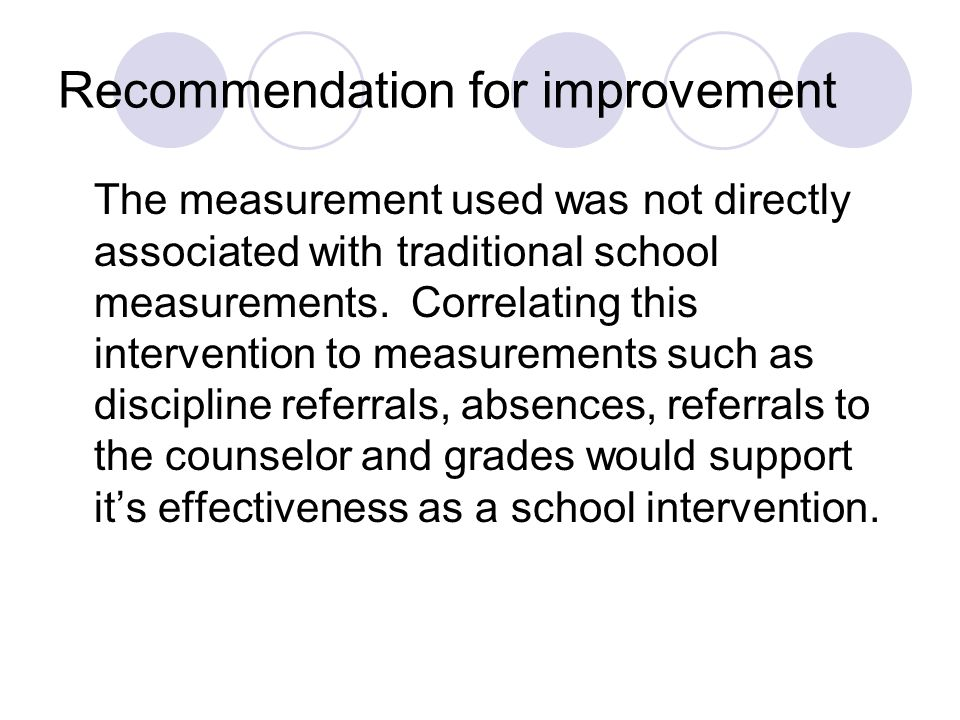 Recommendation for improvement The measurement used was not directly associated with traditional school measurements. Correlating this intervention to