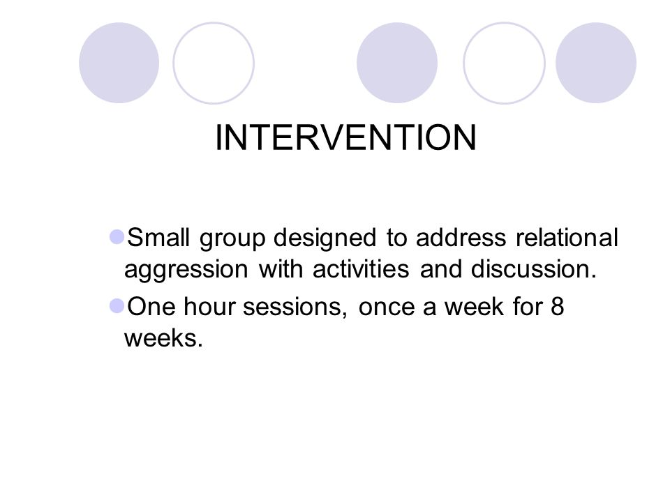 INTERVENTION Small group designed to address relational aggression with activities and discussion. One hour sessions, once a week for 8 weeks.