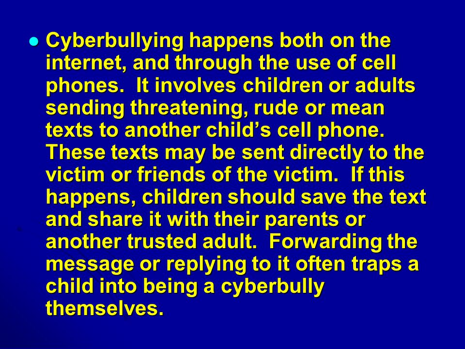 Cyberbullying happens both on the internet, and through the use of cell phones.