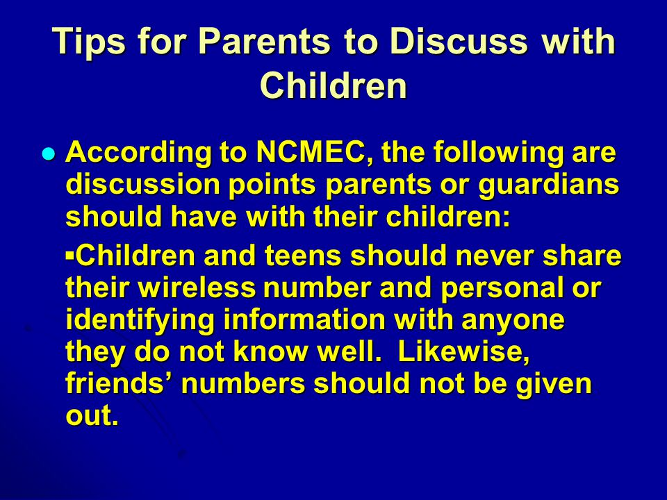 Tips for Parents to Discuss with Children According to NCMEC, the following are discussion points parents or guardians should have with their children: According to NCMEC, the following are discussion points parents or guardians should have with their children: ▪Children and teens should never share their wireless number and personal or identifying information with anyone they do not know well.