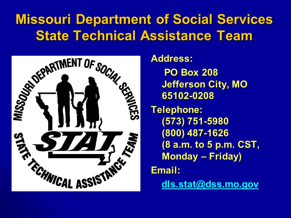 Missouri Department of Social Services State Technical Assistance Team Address: PO Box 208 Jefferson City, MO 65102-0208 PO Box 208 Jefferson City, MO 65102-0208 Telephone: (573) 751-5980 (800) 487-1626 (8 a.m.