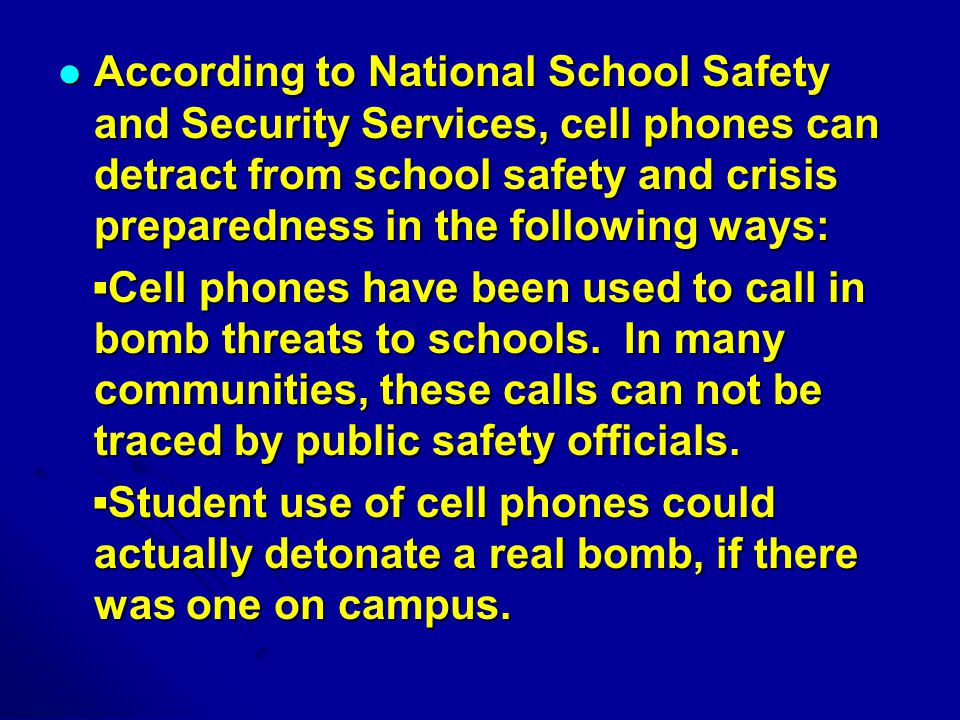 According to National School Safety and Security Services, cell phones can detract from school safety and crisis preparedness in the following ways: According to National School Safety and Security Services, cell phones can detract from school safety and crisis preparedness in the following ways: ▪Cell phones have been used to call in bomb threats to schools.