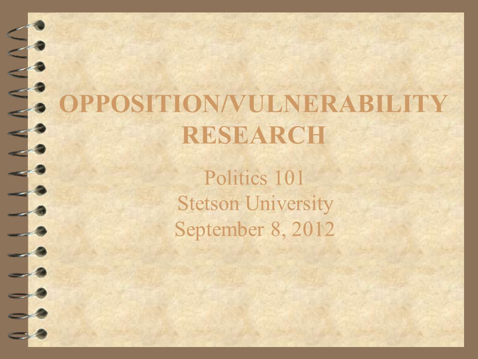 OPPOSITION/VULNERABILITY RESEARCH Politics 101 Stetson University September 8, 2012
