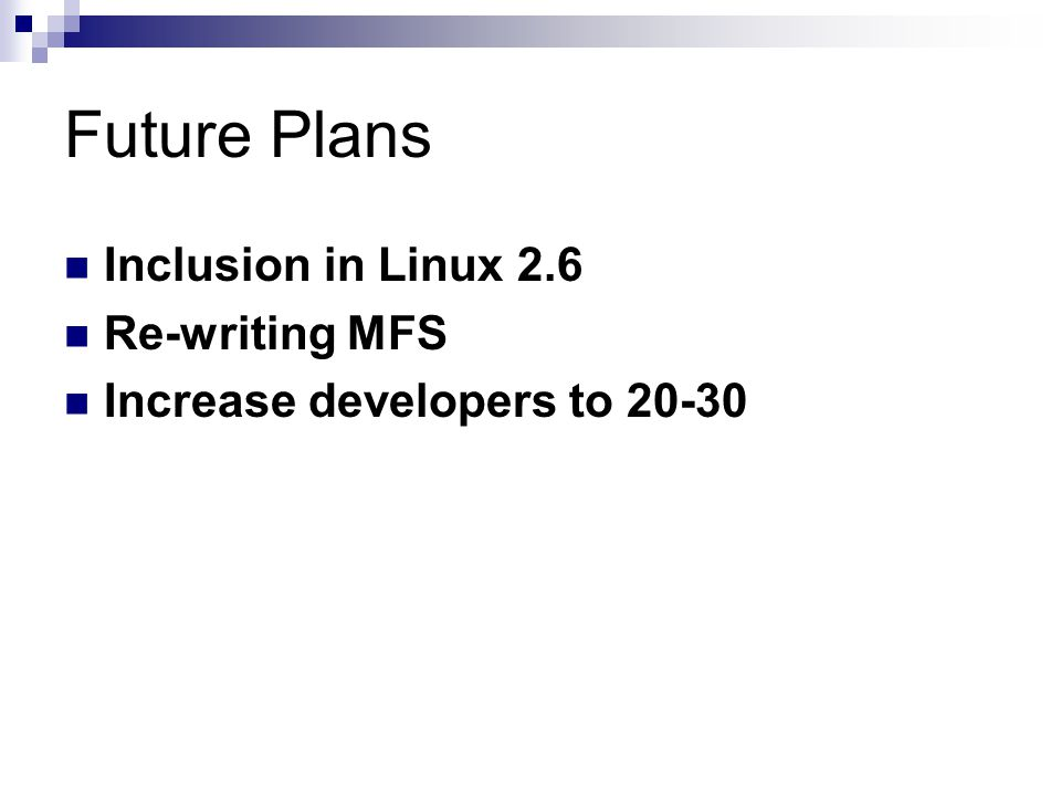 Future Plans Inclusion in Linux 2.6 Re-writing MFS Increase developers to 20-30