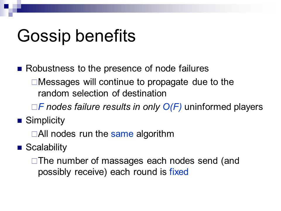 Gossip benefits Robustness to the presence of node failures  Messages will continue to propagate due to the random selection of destination  F nodes failure results in only O(F) uninformed players Simplicity  All nodes run the same algorithm Scalability  The number of massages each nodes send (and possibly receive) each round is fixed