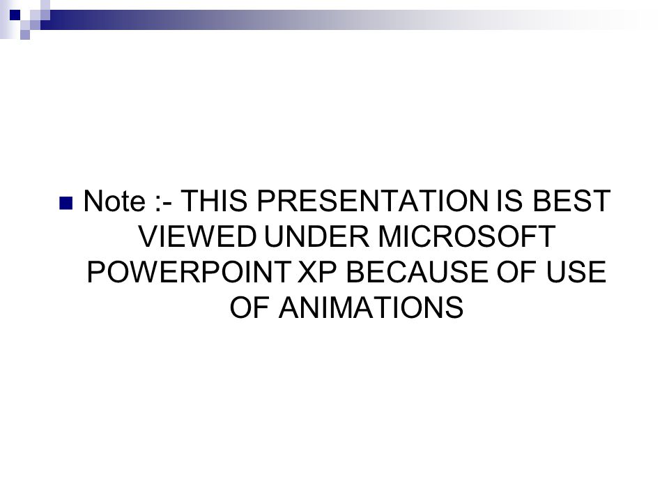 Note :- THIS PRESENTATION IS BEST VIEWED UNDER MICROSOFT POWERPOINT XP BECAUSE OF USE OF ANIMATIONS