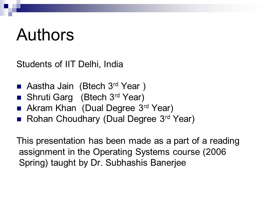 Authors Students of IIT Delhi, India Aastha Jain (Btech 3 rd Year ) Shruti Garg (Btech 3 rd Year) Akram Khan (Dual Degree 3 rd Year) Rohan Choudhary (Dual Degree 3 rd Year) This presentation has been made as a part of a reading assignment in the Operating Systems course (2006 Spring) taught by Dr.