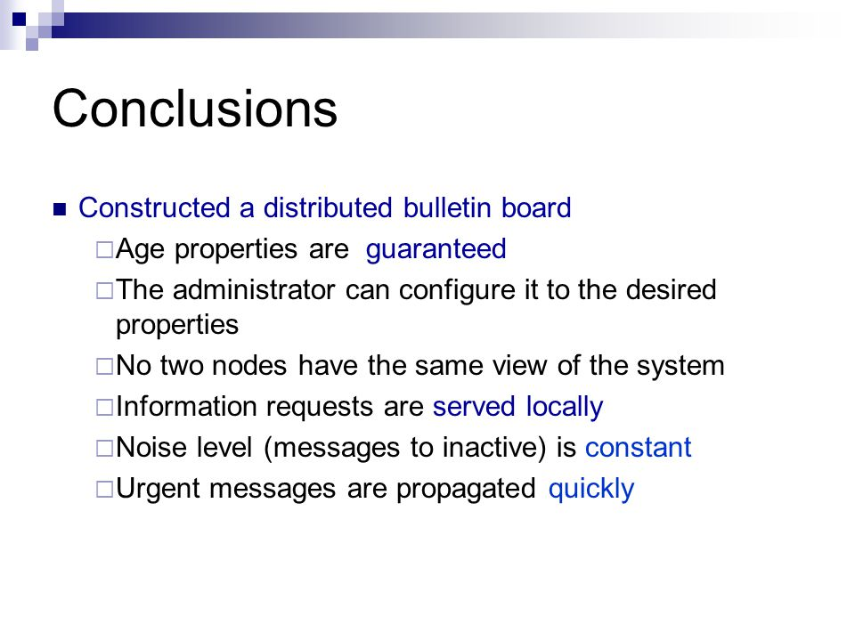 Conclusions Constructed a distributed bulletin board  Age properties are guaranteed  The administrator can configure it to the desired properties  No two nodes have the same view of the system  Information requests are served locally  Noise level (messages to inactive) is constant  Urgent messages are propagated quickly