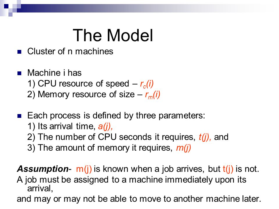 The Model Cluster of n machines Machine i has 1) CPU resource of speed – r c (i) 2) Memory resource of size – r m (i) Each process is defined by three parameters: 1) Its arrival time, a(j), 2) The number of CPU seconds it requires, t(j), and 3) The amount of memory it requires, m(j) Assumption- m(j) is known when a job arrives, but t(j) is not.