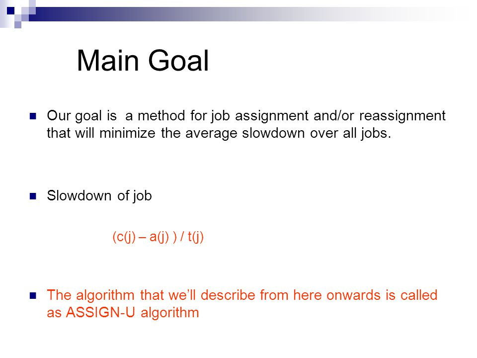 Main Goal Our goal is a method for job assignment and/or reassignment that will minimize the average slowdown over all jobs.