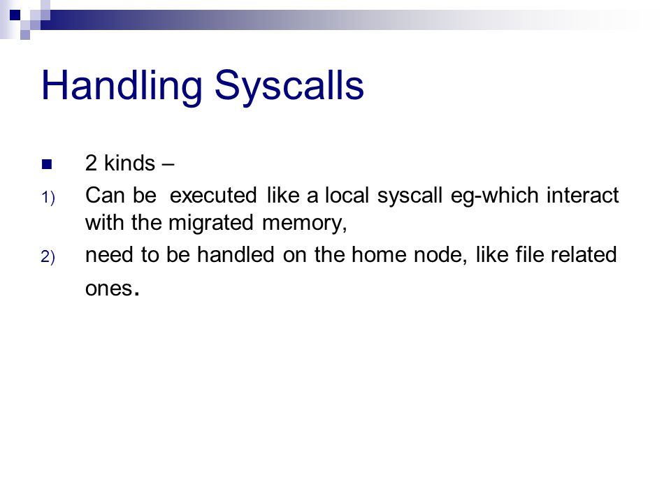 Handling Syscalls 2 kinds – 1) Can be executed like a local syscall eg-which interact with the migrated memory, 2) need to be handled on the home node, like file related ones.
