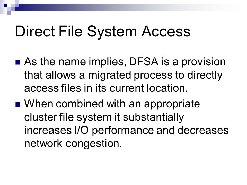 Direct File System Access As the name implies, DFSA is a provision that allows a migrated process to directly access files in its current location.