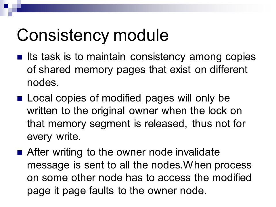 Consistency module Its task is to maintain consistency among copies of shared memory pages that exist on different nodes.