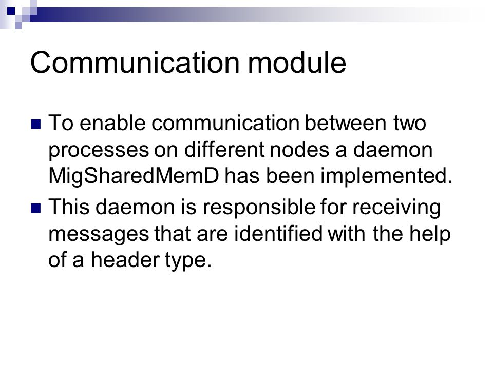 Communication module To enable communication between two processes on different nodes a daemon MigSharedMemD has been implemented.