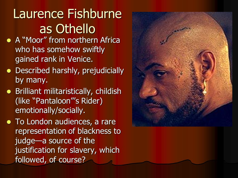 Laurence Fishburne as Othello A Moor from northern Africa who has somehow swiftly gained rank in Venice.