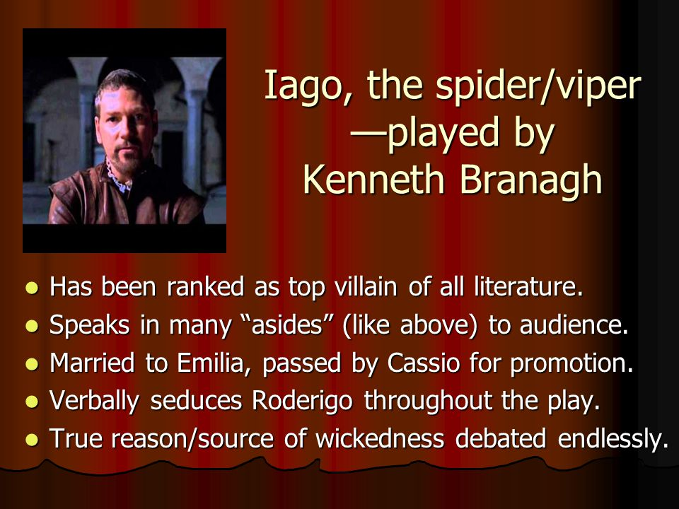 Iago, the spider/viper —played by Kenneth Branagh Has been ranked as top villain of all literature.