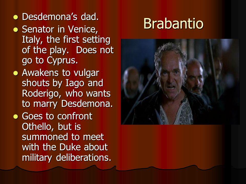 Brabantio Desdemona's dad. Desdemona's dad. Senator in Venice, Italy, the first setting of the play. Does not go to Cyprus. Senator in Venice, Italy,