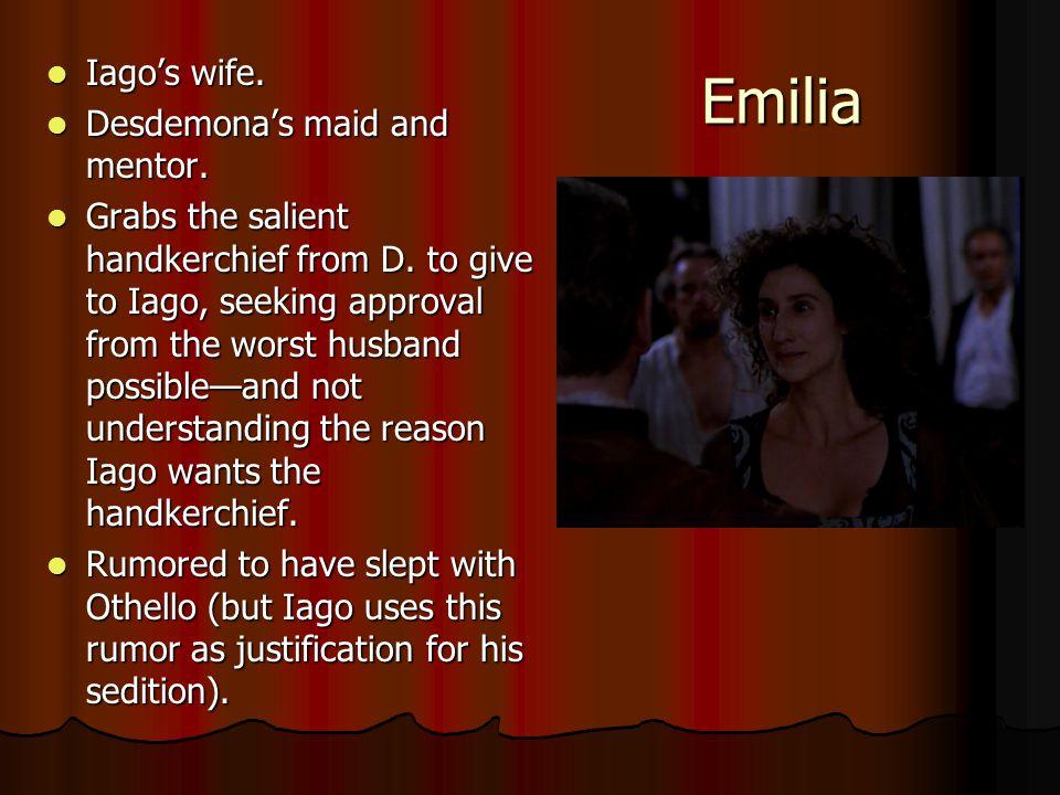 Emilia Iago's wife. Iago's wife. Desdemona's maid and mentor. Desdemona's maid and mentor. Grabs the salient handkerchief from D. to give to Iago, see