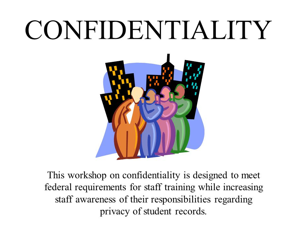 CONFIDENTIALITY This workshop on confidentiality is designed to meet federal requirements for staff training while increasing staff awareness of their responsibilities regarding privacy of student records.