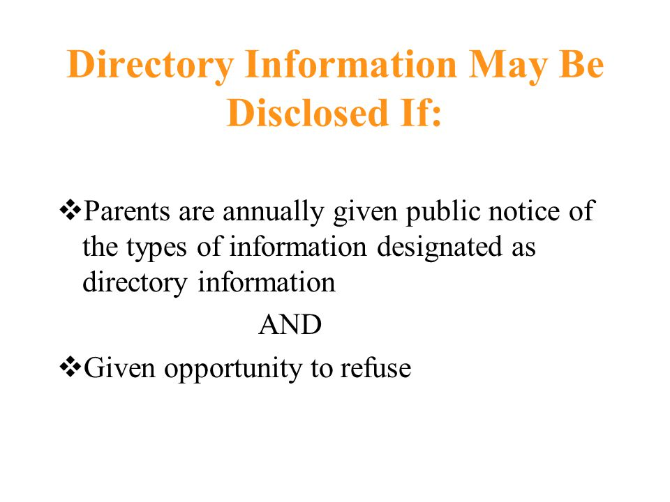 Directory Information May Be Disclosed If:  Parents are annually given public notice of the types of information designated as directory information AND  Given opportunity to refuse