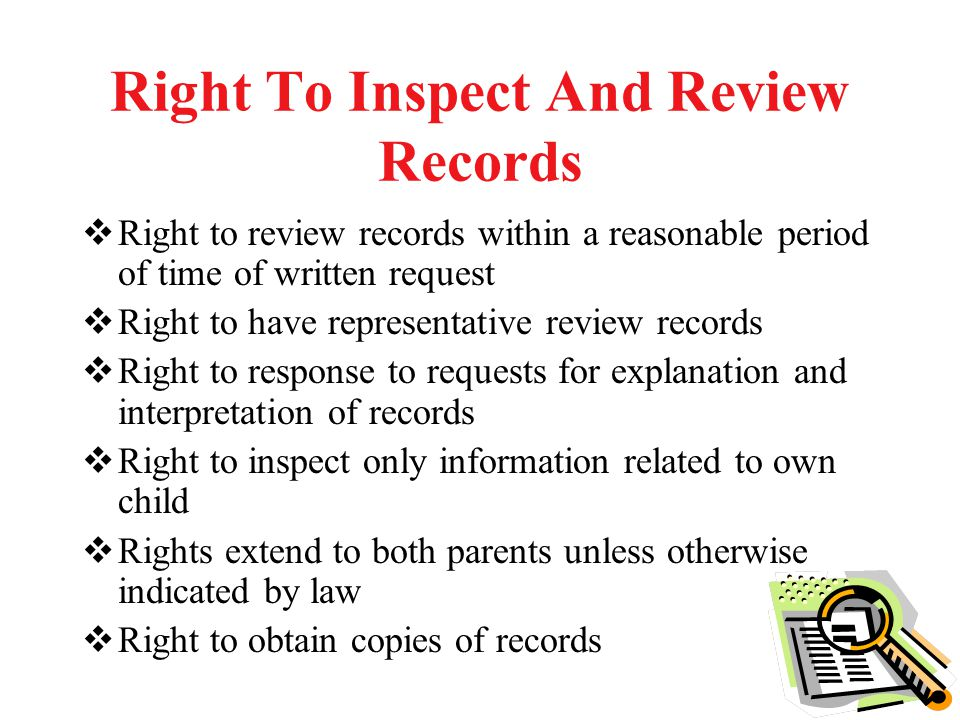 Right To Inspect And Review Records  Right to review records within a reasonable period of time of written request  Right to have representative review records  Right to response to requests for explanation and interpretation of records  Right to inspect only information related to own child  Rights extend to both parents unless otherwise indicated by law  Right to obtain copies of records