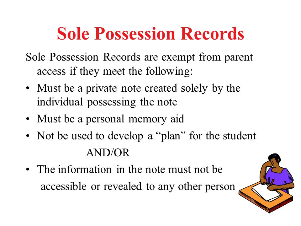 Sole Possession Records Sole Possession Records are exempt from parent access if they meet the following: Must be a private note created solely by the individual possessing the note Must be a personal memory aid Not be used to develop a plan for the student AND/OR The information in the note must not be accessible or revealed to any other person