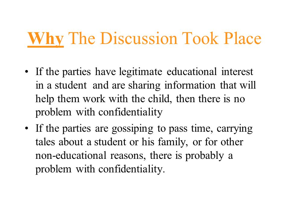 Why The Discussion Took Place If the parties have legitimate educational interest in a student and are sharing information that will help them work with the child, then there is no problem with confidentiality If the parties are gossiping to pass time, carrying tales about a student or his family, or for other non-educational reasons, there is probably a problem with confidentiality.