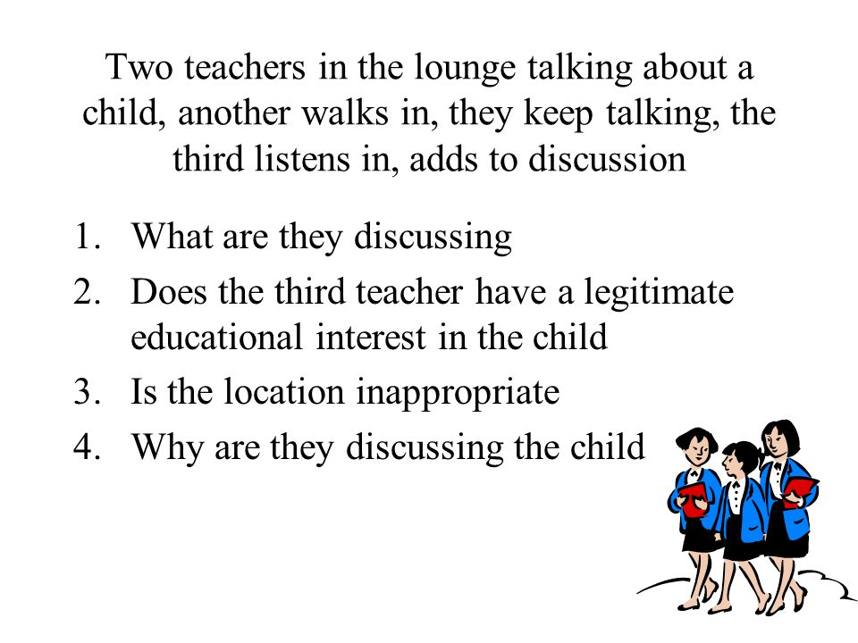 Two teachers in the lounge talking about a child, another walks in, they keep talking, the third listens in, adds to discussion 1.What are they discussing 2.Does the third teacher have a legitimate educational interest in the child 3.Is the location inappropriate 4.Why are they discussing the child