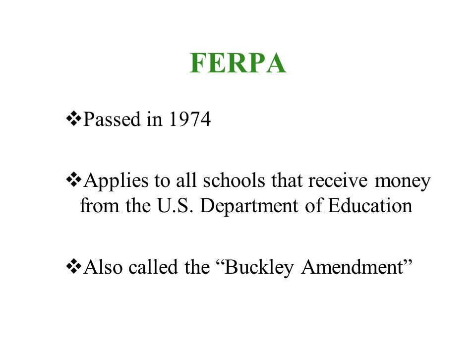 FERPA  Passed in 1974  Applies to all schools that receive money from the U.S.