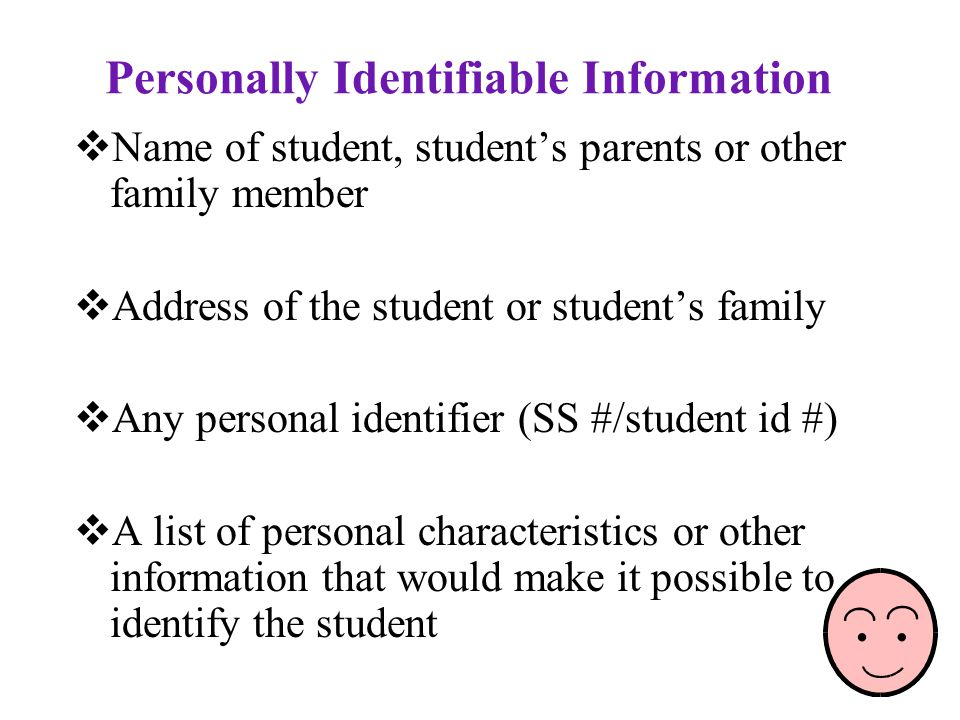 Personally Identifiable Information  Name of student, student's parents or other family member  Address of the student or student's family  Any personal identifier (SS #/student id #)  A list of personal characteristics or other information that would make it possible to identify the student
