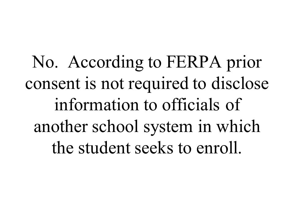 No. According to FERPA prior consent is not required to disclose information to officials of another school system in which the student seeks to enrol