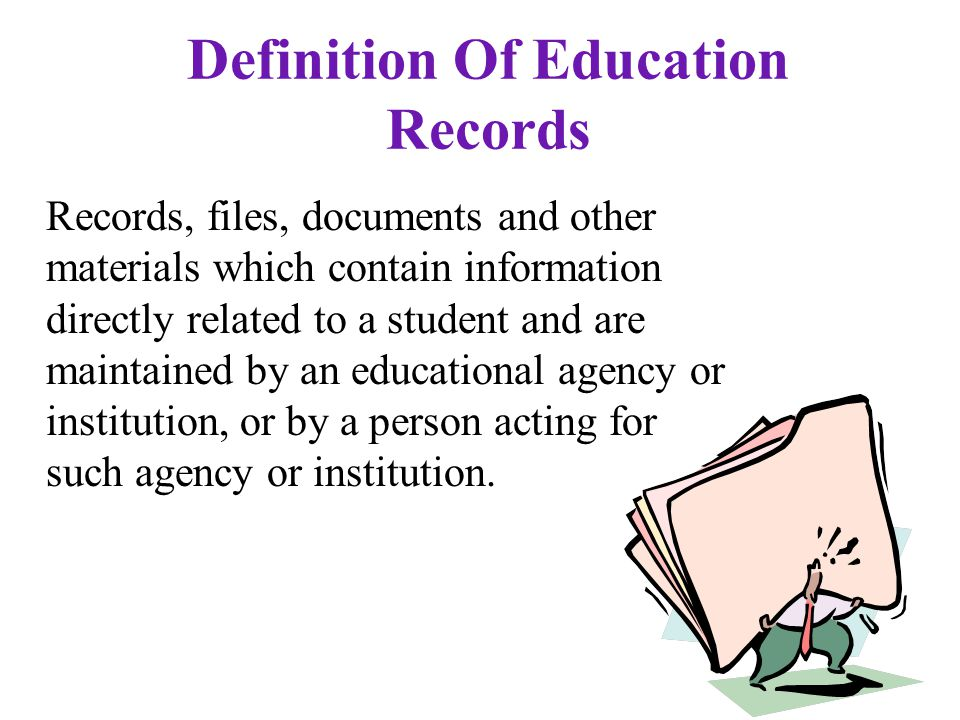 Definition Of Education Records Records, files, documents and other materials which contain information directly related to a student and are maintained by an educational agency or institution, or by a person acting for such agency or institution.