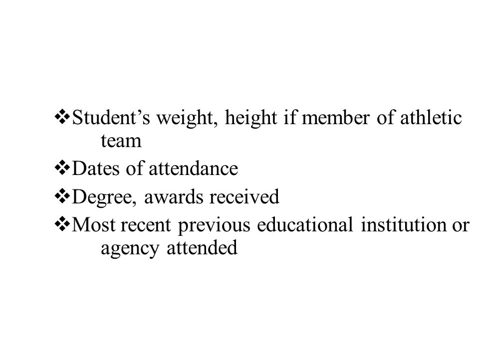  Student's weight, height if member of athletic team  Dates of attendance  Degree, awards received  Most recent previous educational institution or agency attended