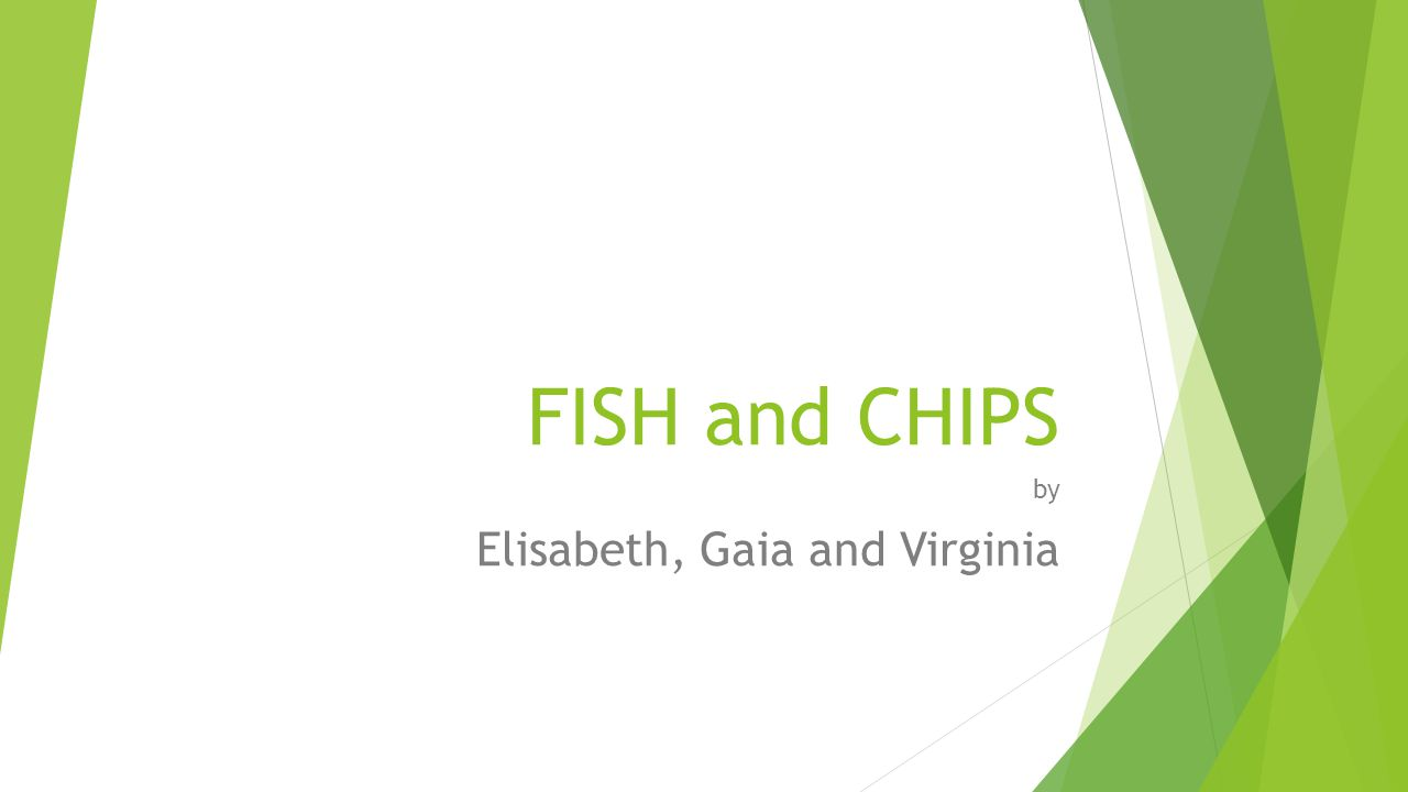 FISH and CHIPS by Elisabeth, Gaia and Virginia
