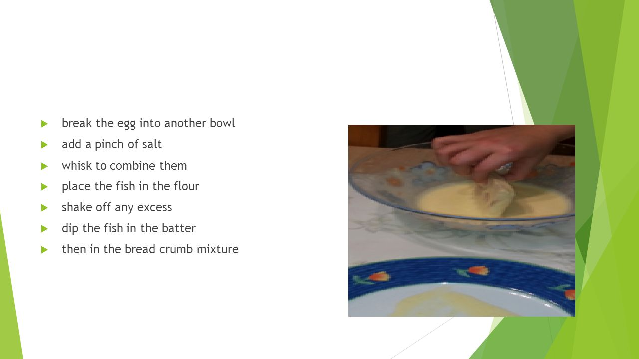  break the egg into another bowl  add a pinch of salt  whisk to combine them  place the fish in the flour  shake off any excess  dip the fish in the batter  then in the bread crumb mixture