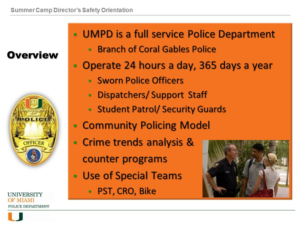 Summer Camp Director's Safety Orientation Overview  UMPD is a full service Police Department  Branch of Coral Gables Police  Operate 24 hours a day