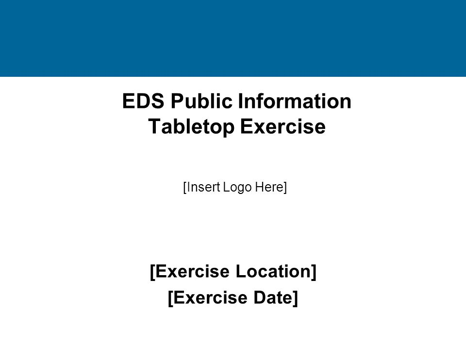 EDS Public Information Tabletop Exercise [Exercise Location] [Exercise Date] [Insert Logo Here]