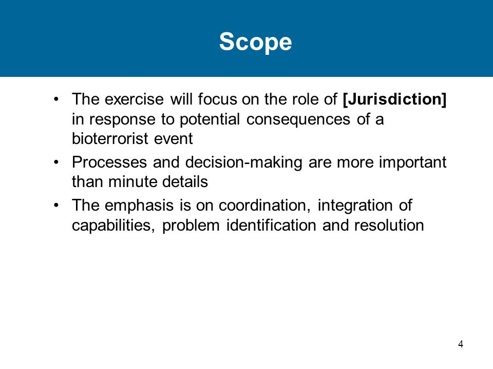 4 Scope The exercise will focus on the role of [Jurisdiction] in response to potential consequences of a bioterrorist event Processes and decision-mak