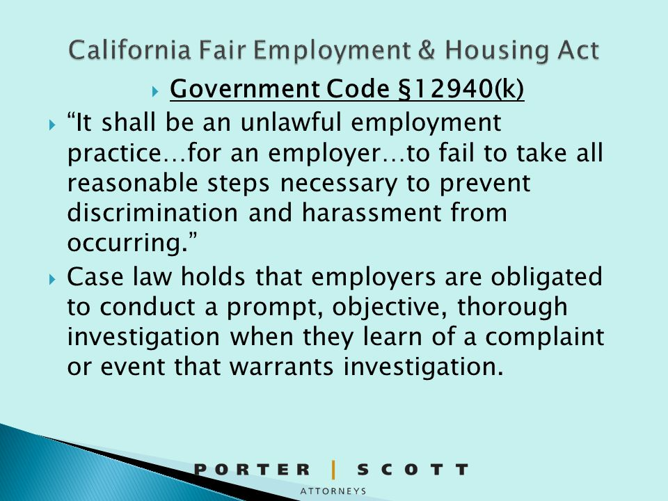  Also prohibits discrimination and harassment on the basis of protected characteristics  Once employer knows of harassing/discriminatory conduct it must take prompt corrective action reasonably calculated to end the conduct ◦ The most significant immediate measure an employer can take in response to a sexual harassment complaint is to launch a prompt investigation to determine whether the complaint is justified.