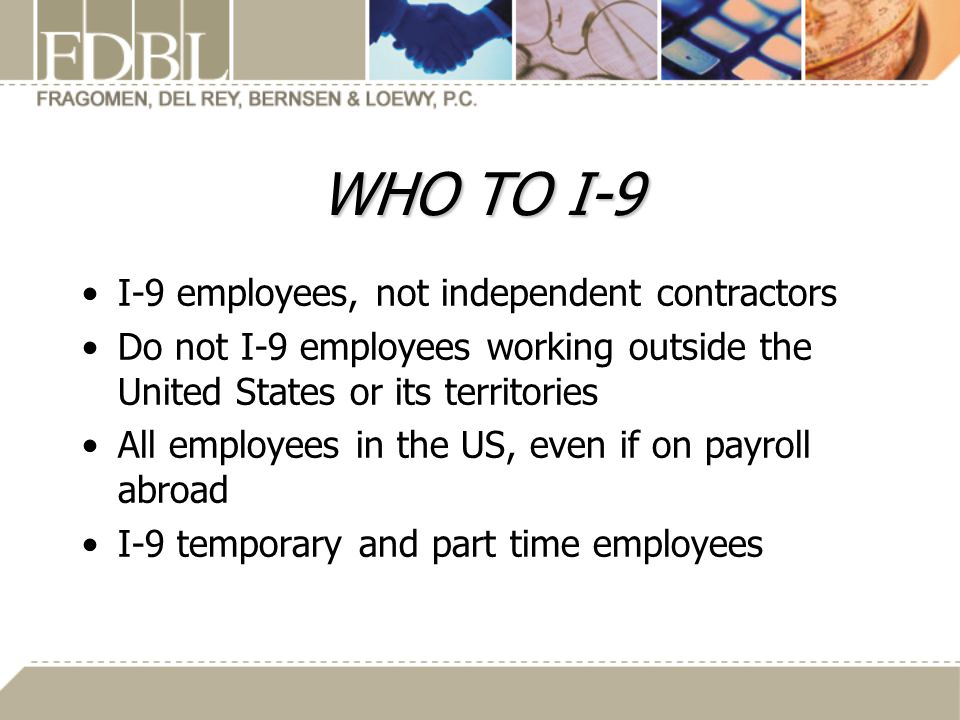 WHO TO I-9 I-9 employees, not independent contractors Do not I-9 employees working outside the United States or its territories All employees in the US, even if on payroll abroad I-9 temporary and part time employees