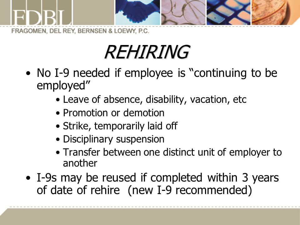 REHIRING No I-9 needed if employee is continuing to be employed Leave of absence, disability, vacation, etc Promotion or demotion Strike, temporarily laid off Disciplinary suspension Transfer between one distinct unit of employer to another I-9s may be reused if completed within 3 years of date of rehire (new I-9 recommended)